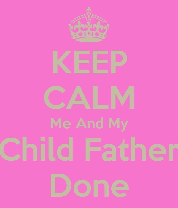 KEEP CALM Me And My Child Father Done