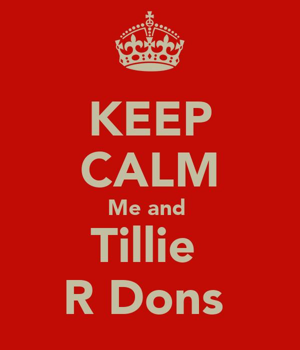 KEEP CALM Me and  Tillie  R Dons