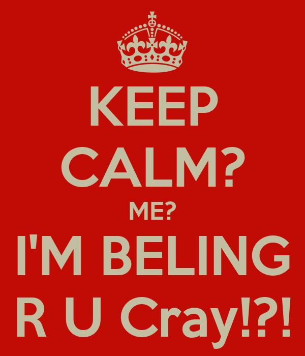 KEEP CALM? ME? I'M BELING R U Cray!?!