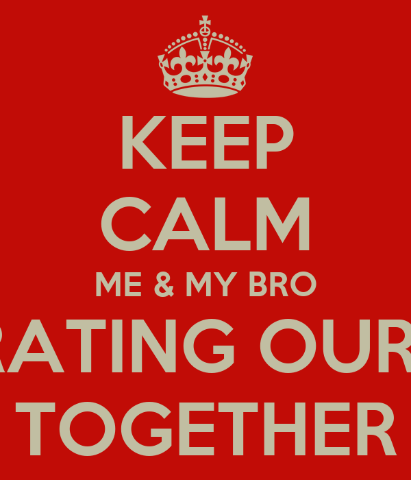 KEEP CALM ME & MY BRO CELEBRATING OUR B-DAY TOGETHER