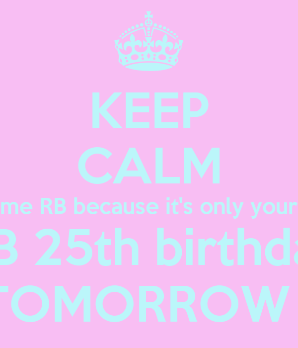 KEEP CALM me RB because it's only your HB 25th birthday TOMORROW
