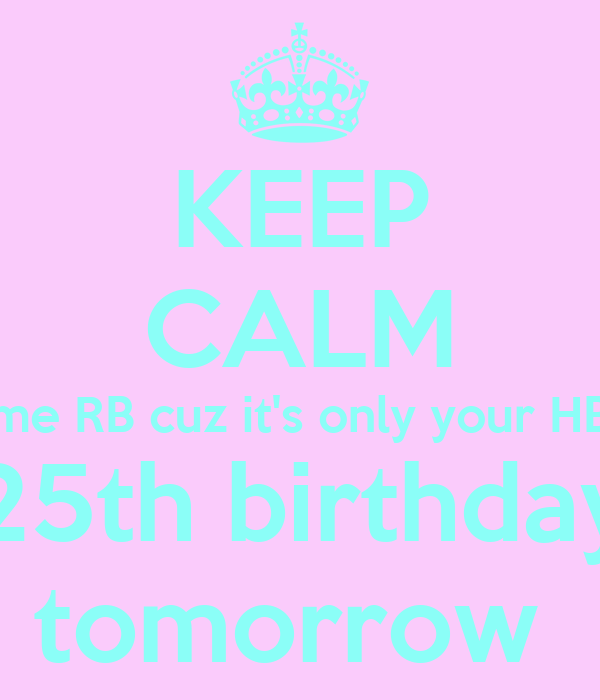 KEEP CALM me RB cuz it's only your HB 25th birthday tomorrow