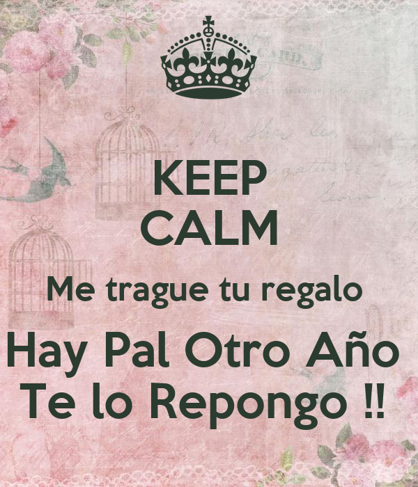 KEEP CALM Me trague tu regalo  Hay Pal Otro Año  Te lo Repongo !!