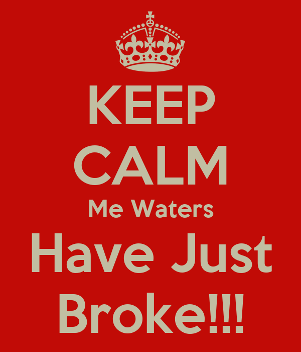 KEEP CALM Me Waters Have Just Broke!!!