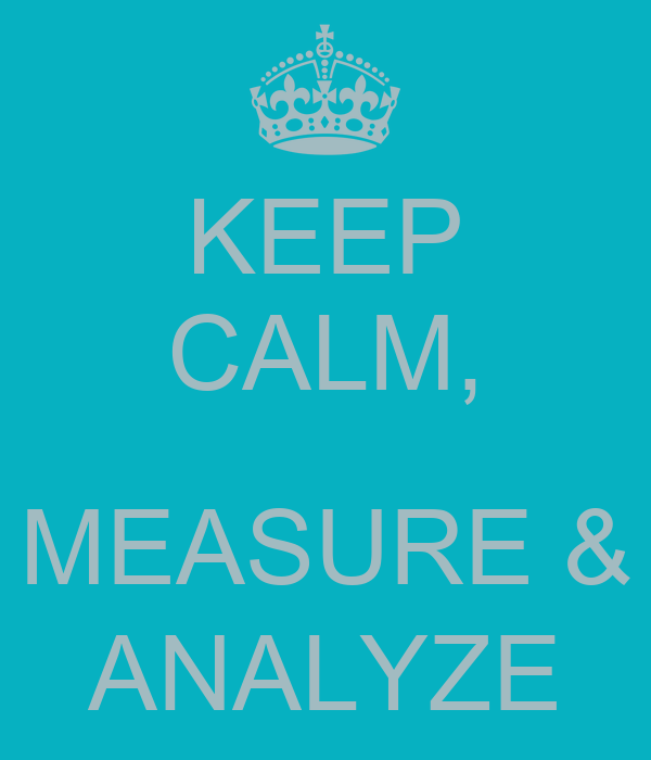KEEP CALM,  MEASURE & ANALYZE