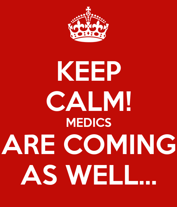 KEEP CALM! MEDICS ARE COMING AS WELL...