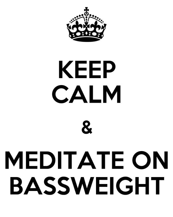 KEEP CALM & MEDITATE ON BASSWEIGHT