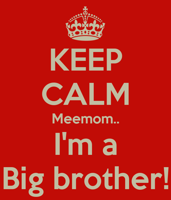 KEEP CALM Meemom.. I'm a Big brother!