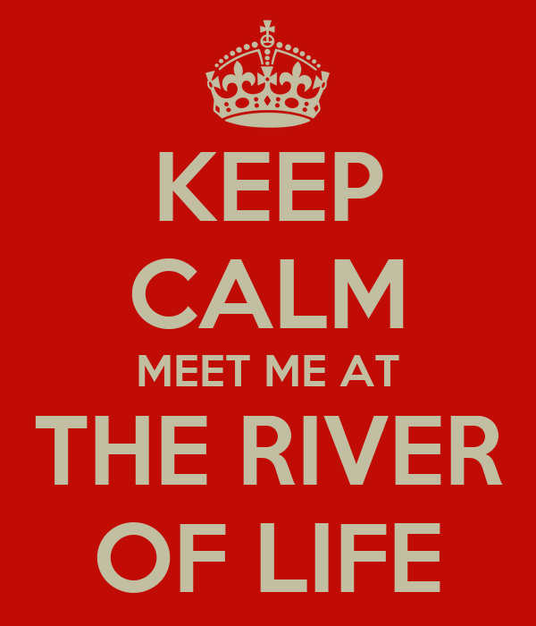 KEEP CALM MEET ME AT THE RIVER OF LIFE