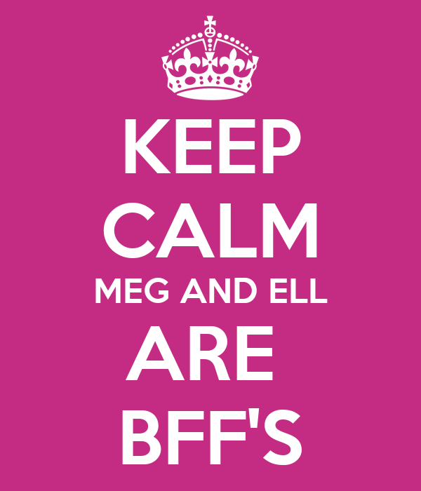 KEEP CALM MEG AND ELL ARE  BFF'S