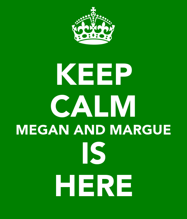 KEEP CALM MEGAN AND MARGUE IS HERE