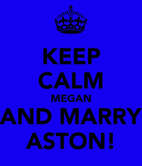 KEEP CALM MEGAN AND MARRY ASTON!