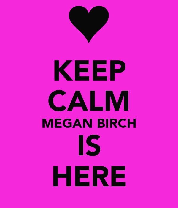 KEEP CALM MEGAN BIRCH IS HERE
