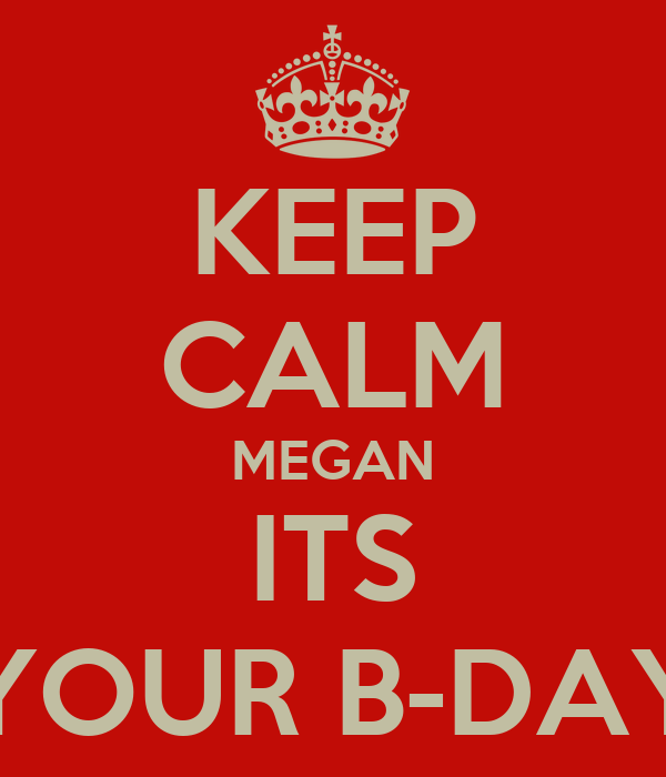 KEEP CALM MEGAN ITS YOUR B-DAY