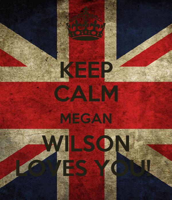 KEEP CALM MEGAN WILSON LOVES YOU!