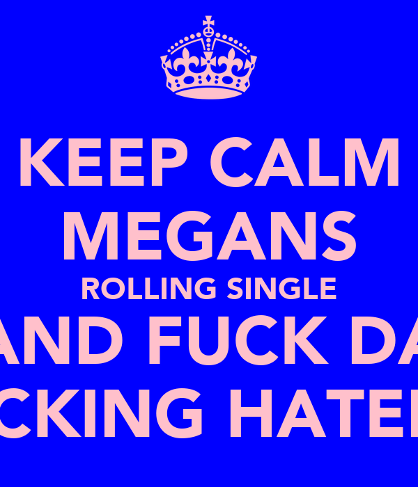 KEEP CALM MEGANS ROLLING SINGLE AND FUCK DA FUCKING HATERZ!