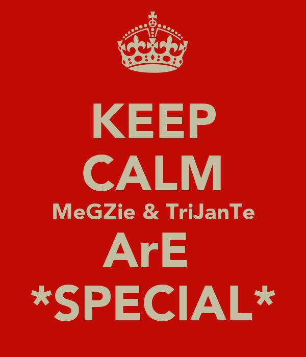 KEEP CALM MeGZie & TriJanTe ArE  *SPECIAL*