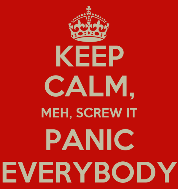 KEEP CALM, MEH, SCREW IT PANIC EVERYBODY