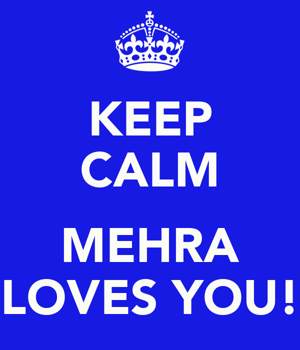 KEEP CALM  MEHRA LOVES YOU!