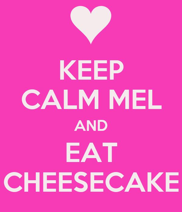 KEEP CALM MEL AND EAT CHEESECAKE