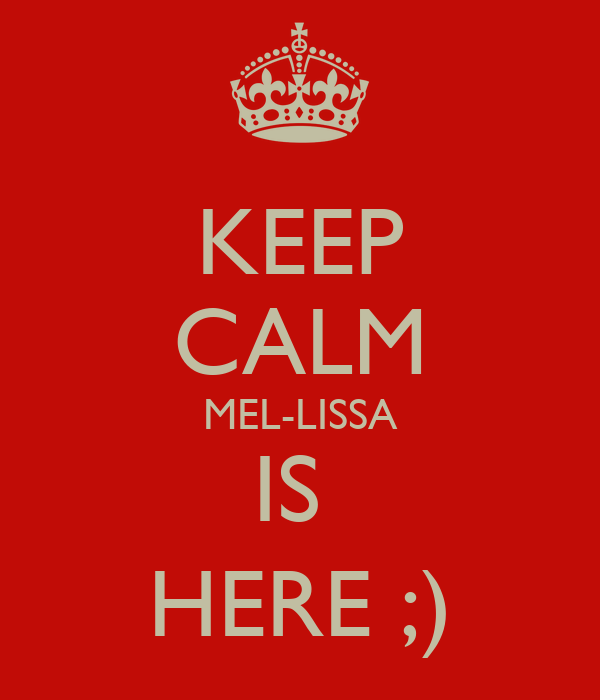 KEEP CALM MEL-LISSA IS  HERE ;)