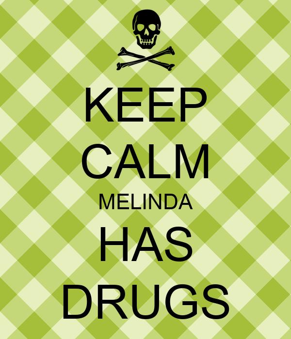 KEEP CALM MELINDA HAS DRUGS