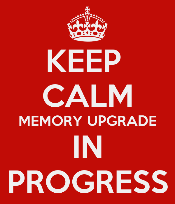 KEEP  CALM MEMORY UPGRADE IN PROGRESS