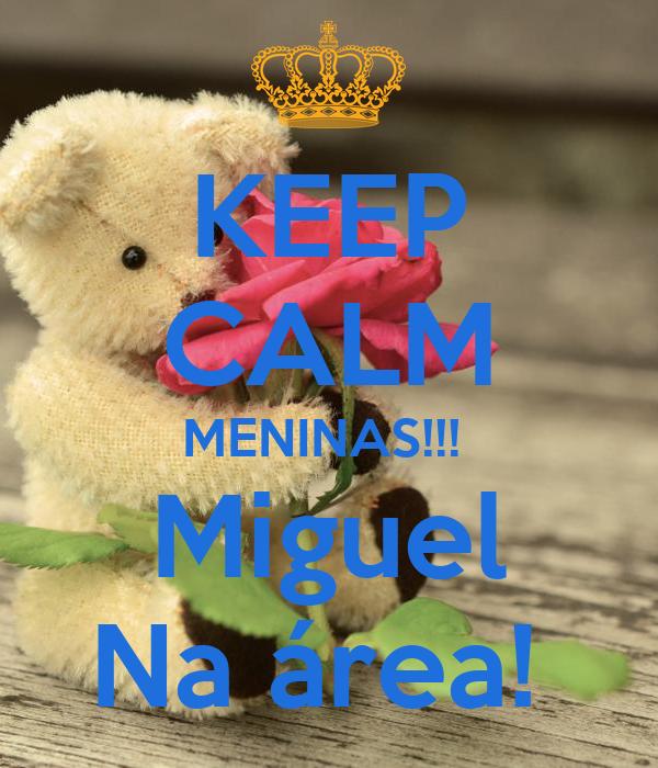 KEEP CALM MENINAS!!!  Miguel Na área!