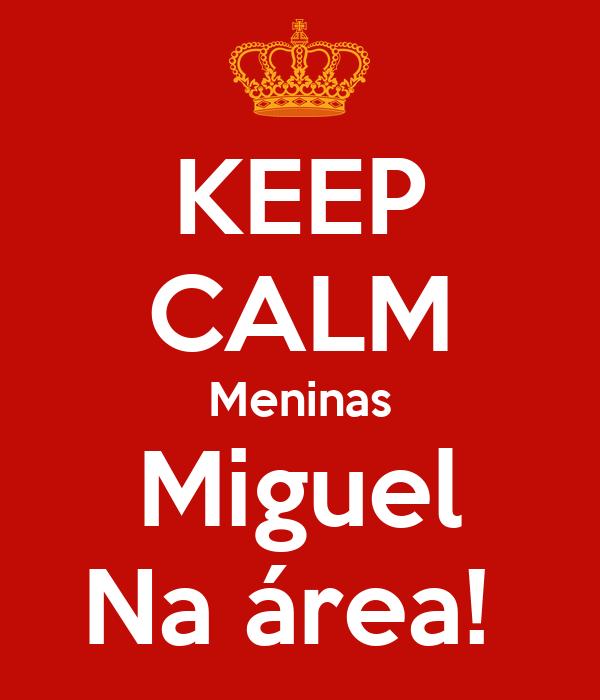 KEEP CALM Meninas Miguel Na área!