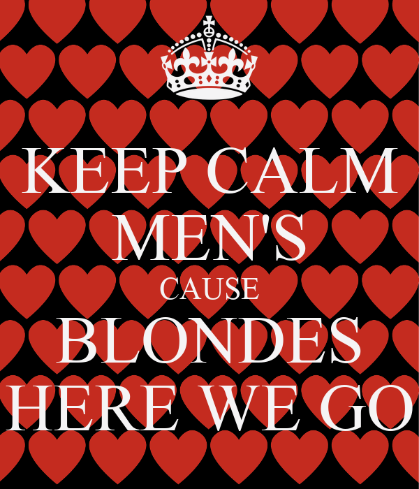 KEEP CALM MEN'S CAUSE BLONDES HERE WE GO