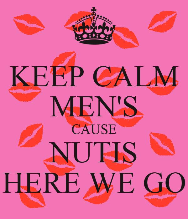 KEEP CALM MEN'S CAUSE NUTIS HERE WE GO