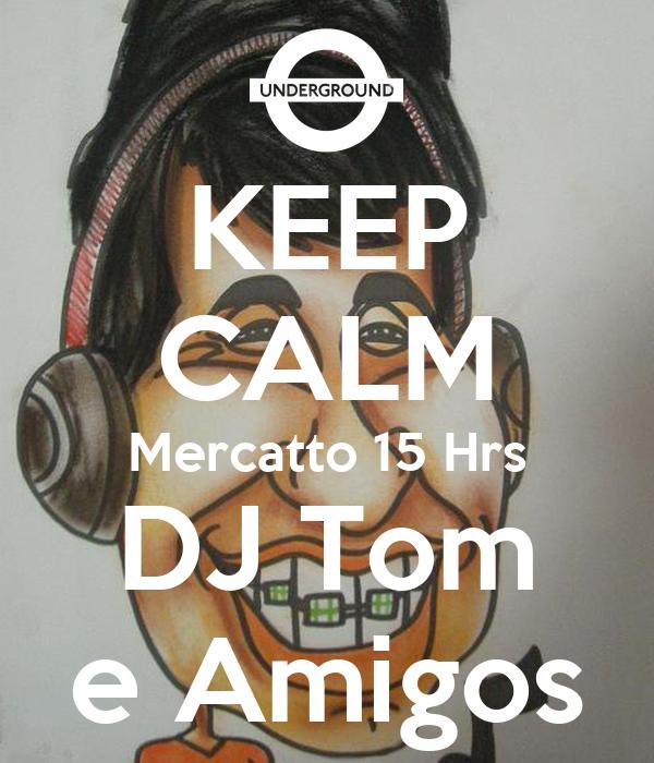 KEEP CALM Mercatto 15 Hrs DJ Tom e Amigos