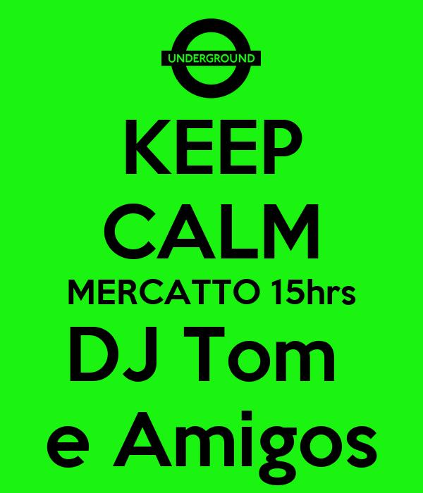 KEEP CALM MERCATTO 15hrs DJ Tom  e Amigos