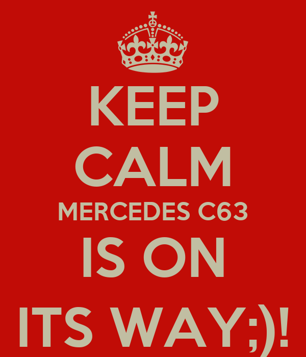 KEEP CALM MERCEDES C63 IS ON ITS WAY;)!