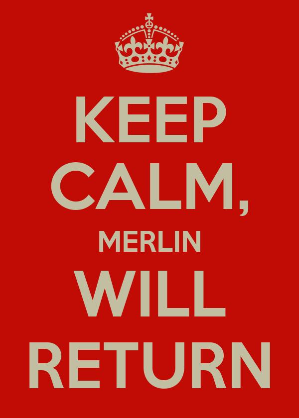 KEEP CALM, MERLIN WILL RETURN
