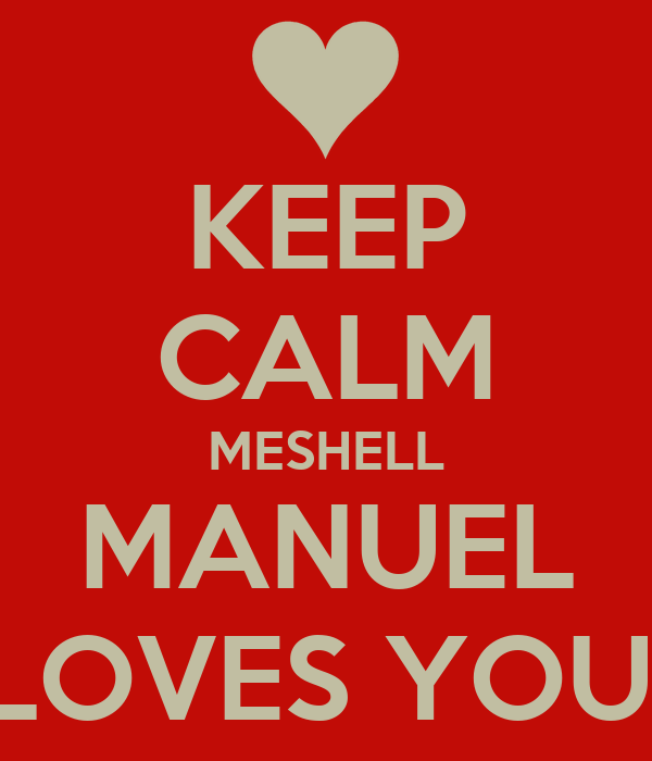 KEEP CALM MESHELL MANUEL LOVES YOU!