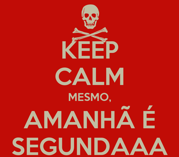 KEEP CALM MESMO, AMANHÃ É SEGUNDAAA
