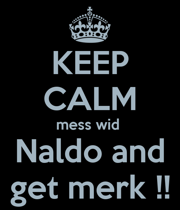 KEEP CALM mess wid  Naldo and get merk !!