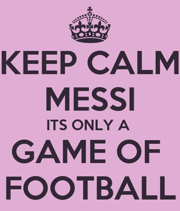 KEEP CALM MESSI ITS ONLY A  GAME OF  FOOTBALL