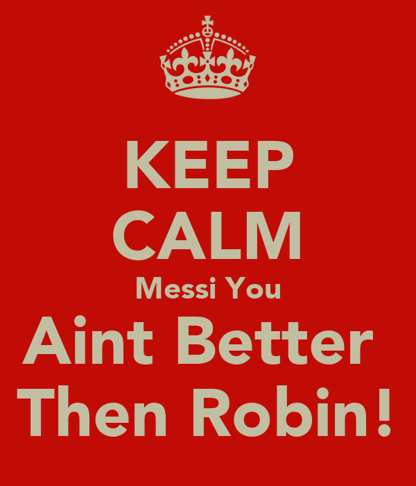 KEEP CALM Messi You Aint Better  Then Robin!