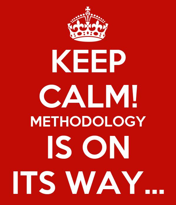 KEEP CALM! METHODOLOGY IS ON ITS WAY...