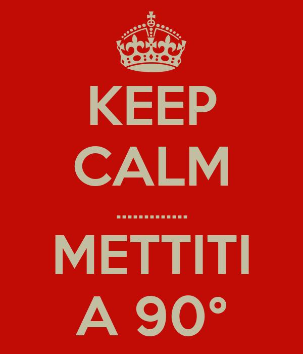KEEP CALM ............. METTITI A 90°