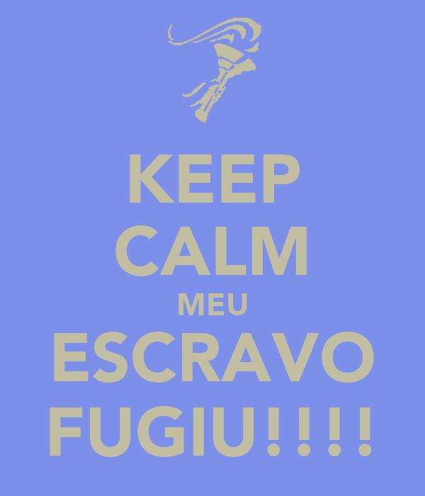 KEEP CALM MEU ESCRAVO FUGIU!!!!