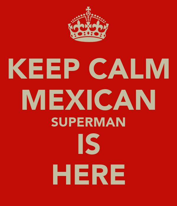 KEEP CALM MEXICAN SUPERMAN IS HERE