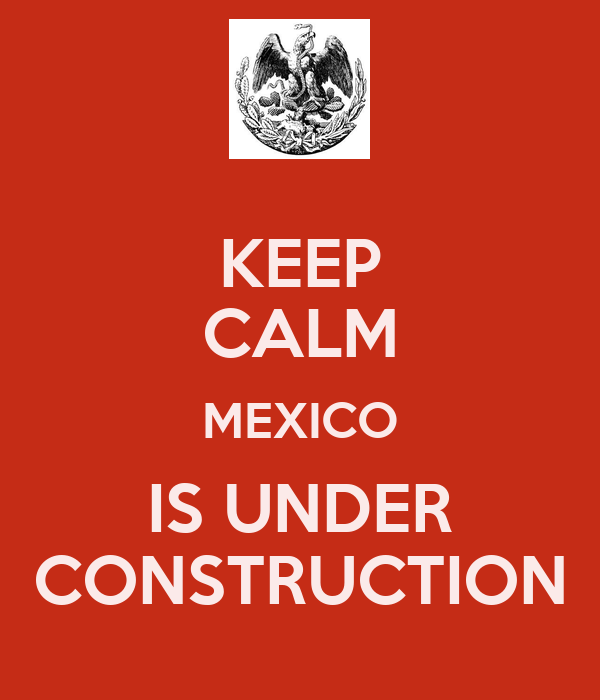 KEEP CALM MEXICO IS UNDER CONSTRUCTION