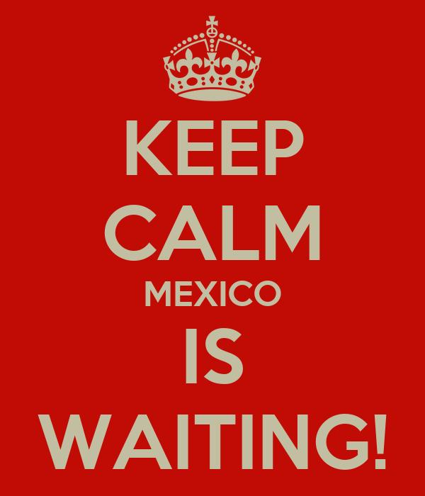 KEEP CALM MEXICO IS WAITING!