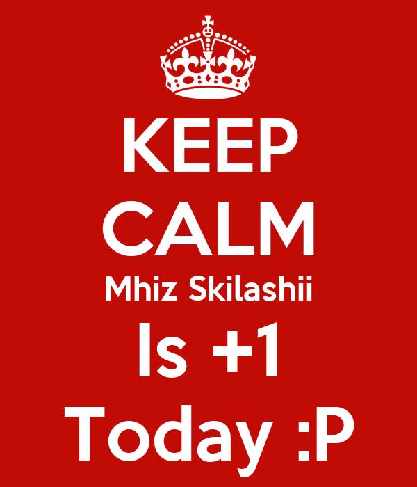 KEEP CALM Mhiz Skilashii Is +1 Today :P