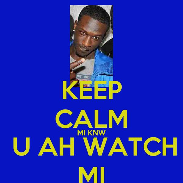 KEEP CALM MI KNW  U AH WATCH MI
