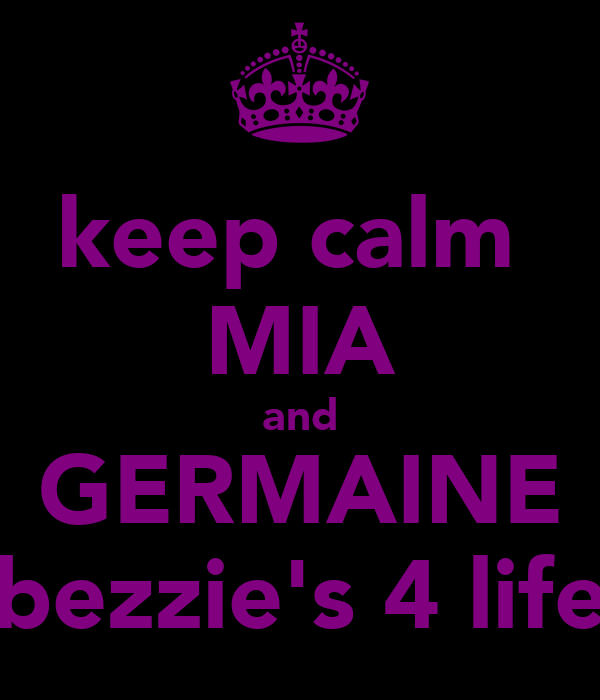 keep calm  MIA and GERMAINE bezzie's 4 life