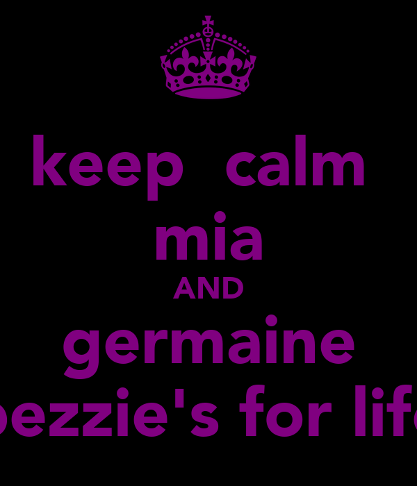 keep  calm  mia AND germaine bezzie's for life